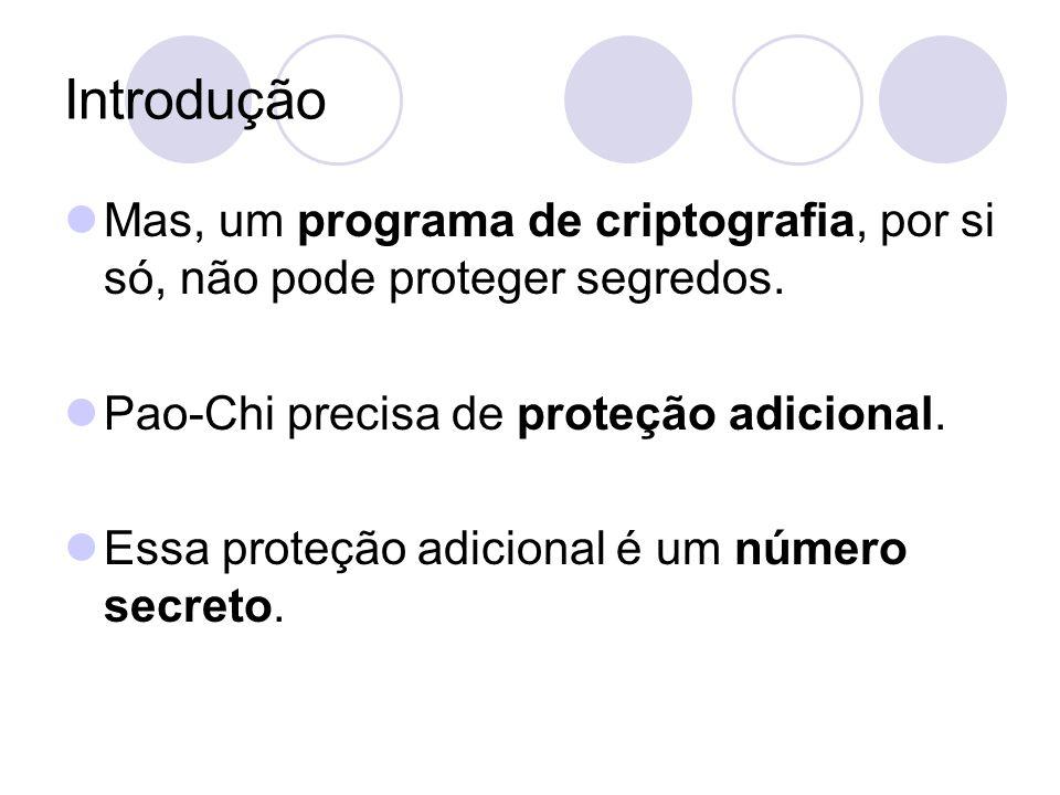 Introdução Mas, um programa de criptografia, por si só, não pode proteger segredos. Pao-Chi precisa de proteção adicional. Essa proteção adicional é u