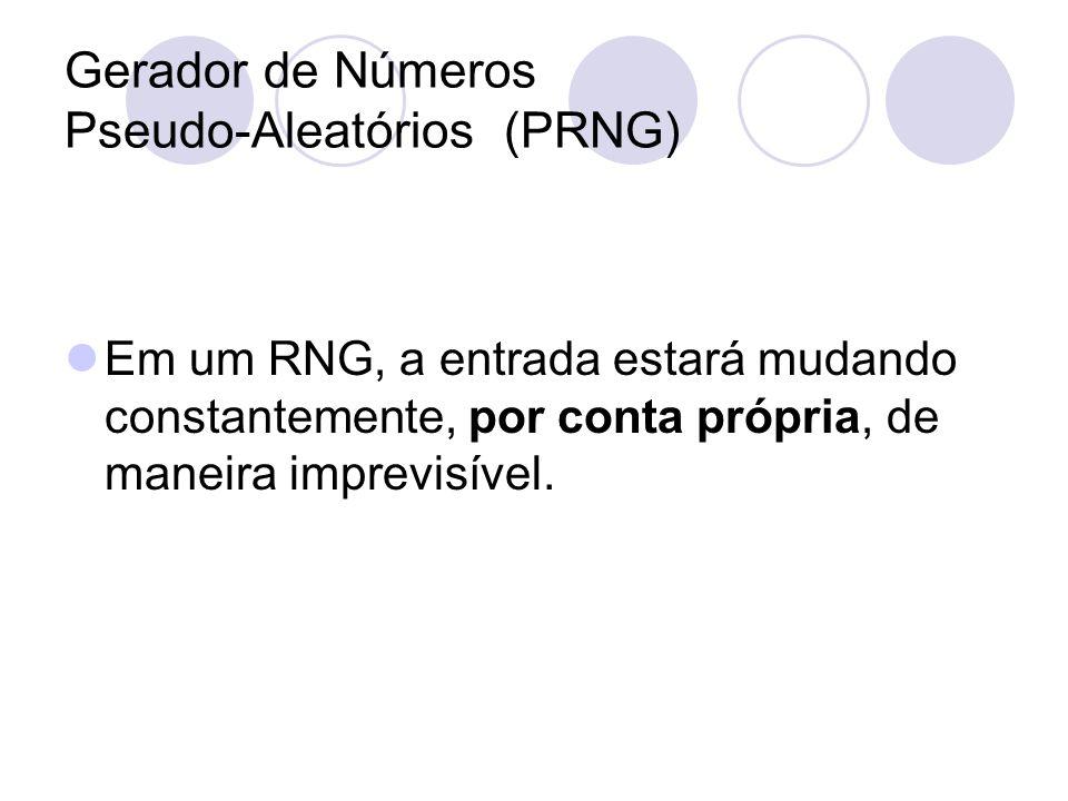 Gerador de Números Pseudo-Aleatórios (PRNG) Em um RNG, a entrada estará mudando constantemente, por conta própria, de maneira imprevisível.