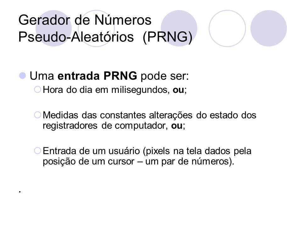 Gerador de Números Pseudo-Aleatórios (PRNG) Uma entrada PRNG pode ser: Hora do dia em milisegundos, ou; Medidas das constantes alterações do estado do