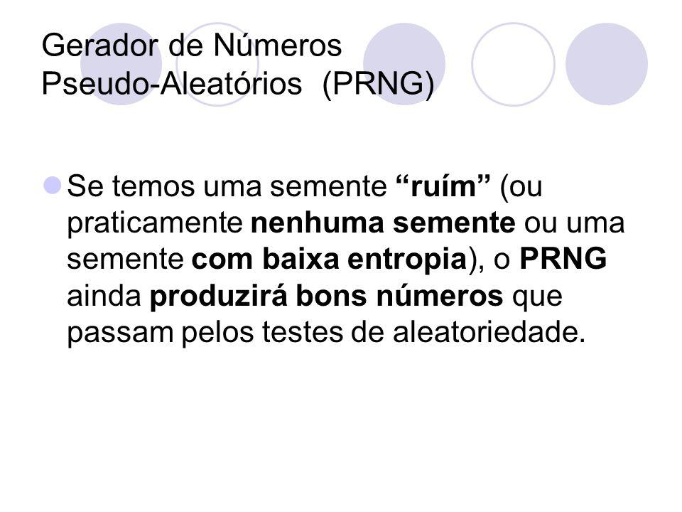 Gerador de Números Pseudo-Aleatórios (PRNG) Se temos uma semente ruím (ou praticamente nenhuma semente ou uma semente com baixa entropia), o PRNG aind
