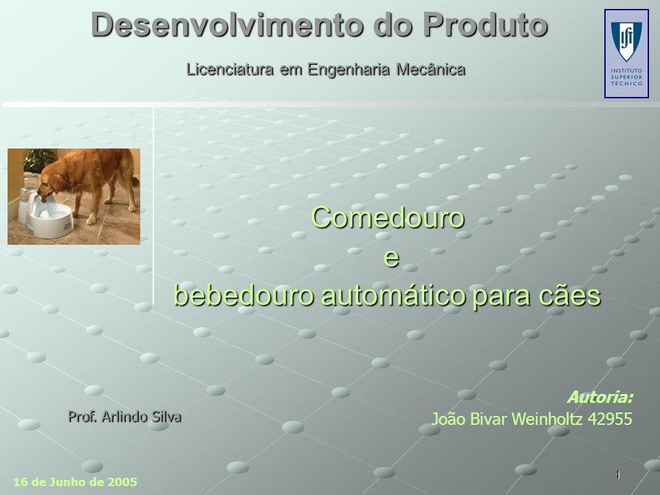 1 Desenvolvimento do Produto Autoria: João Bivar Weinholtz 42955 Comedouro e bebedouro automático para cães 16 de Junho de 2005 Licenciatura em Engenharia Mecânica Prof.