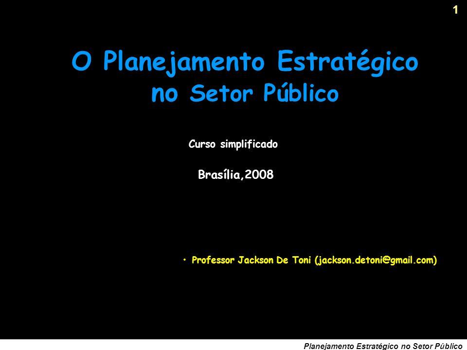 1 Planejamento Estratégico no Setor Público Curso simplificado O Planejamento Estratégico no Setor Público Professor Jackson De Toni (jackson.detoni@gmail.com) Brasília,2008