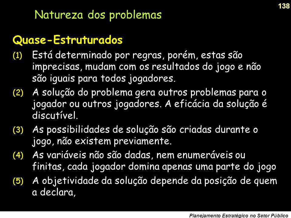 137 Planejamento Estratégico no Setor Público Natureza dos problemas Bem-Estruturados (1) As regras são precisas, claras, invariáveis e predeterminadas.