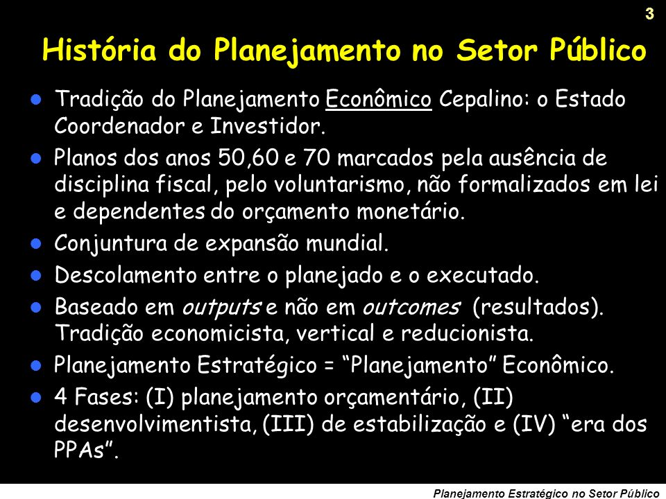 3 Planejamento Estratégico no Setor Público História do Planejamento no Setor Público Tradição do Planejamento Econômico Cepalino: o Estado Coordenador e Investidor.