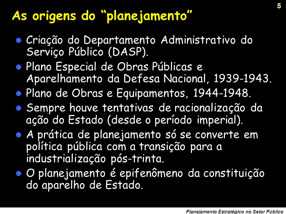 4 Planejamento Estratégico no Setor Público Planos econômicos Relatório Simonsen (1944-45), Missão Cooke (1942- 43), Missão Abbink (1948), Comissão Mista Brasil- EUA (1951-53) e Plano SALTE (1946).