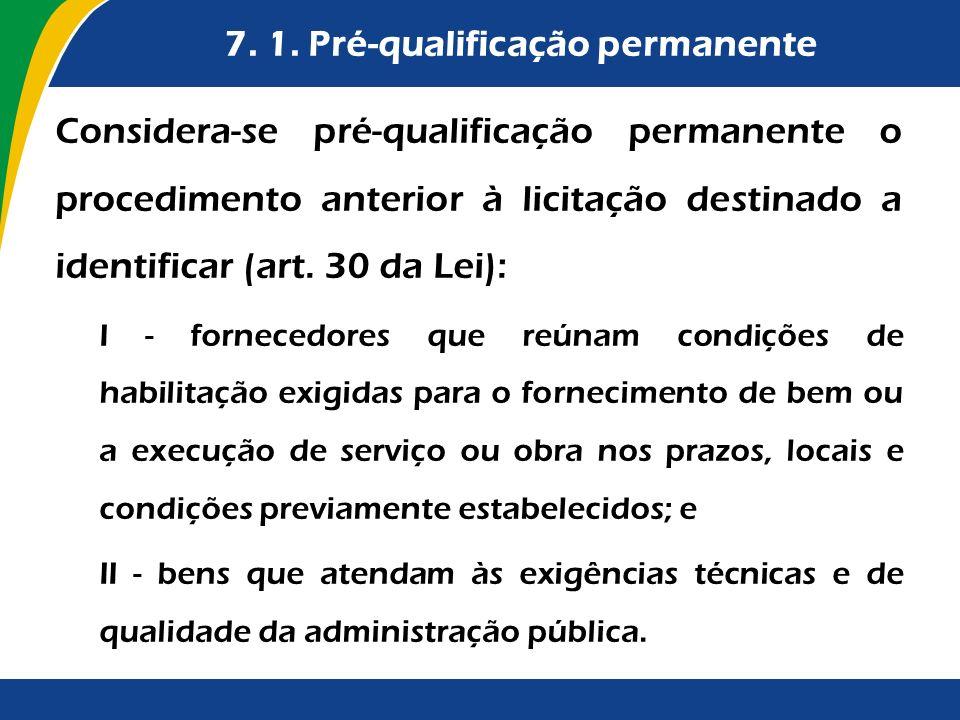 7. 1. Pré-qualificação permanente Considera-se pré-qualificação permanente o procedimento anterior à licitação destinado a identificar (art. 30 da Lei