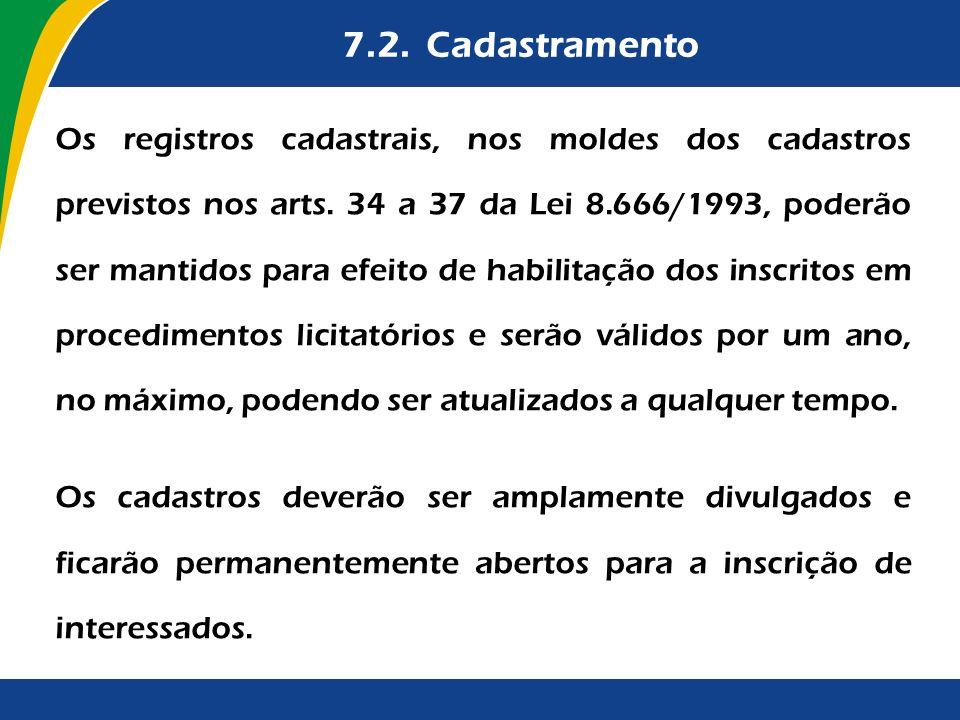 7.2. Cadastramento Os registros cadastrais, nos moldes dos cadastros previstos nos arts. 34 a 37 da Lei 8.666/1993, poderão ser mantidos para efeito d