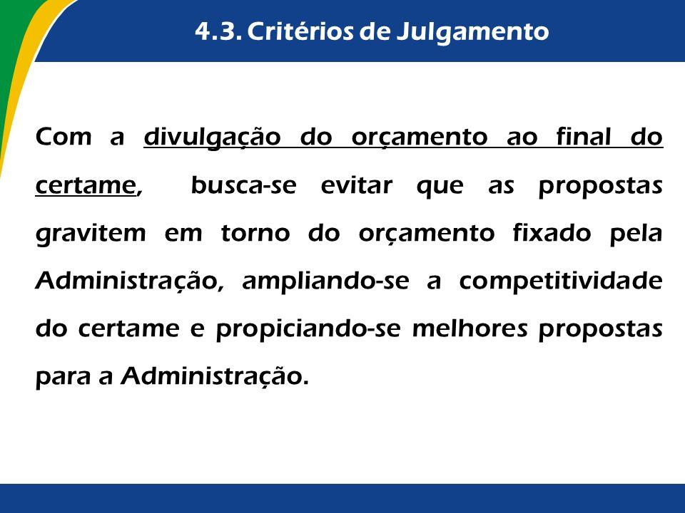 4.3. Critérios de Julgamento Com a divulgação do orçamento ao final do certame, busca-se evitar que as propostas gravitem em torno do orçamento fixado