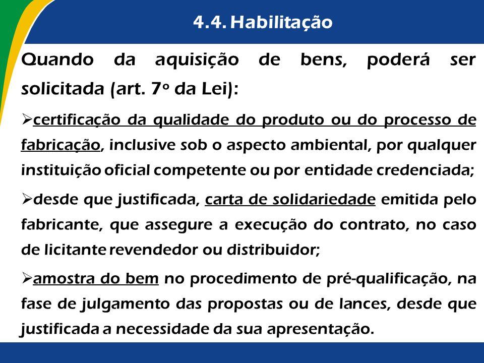 4.4. Habilitação Quando da aquisição de bens, poderá ser solicitada (art. 7º da Lei): certificação da qualidade do produto ou do processo de fabricaçã