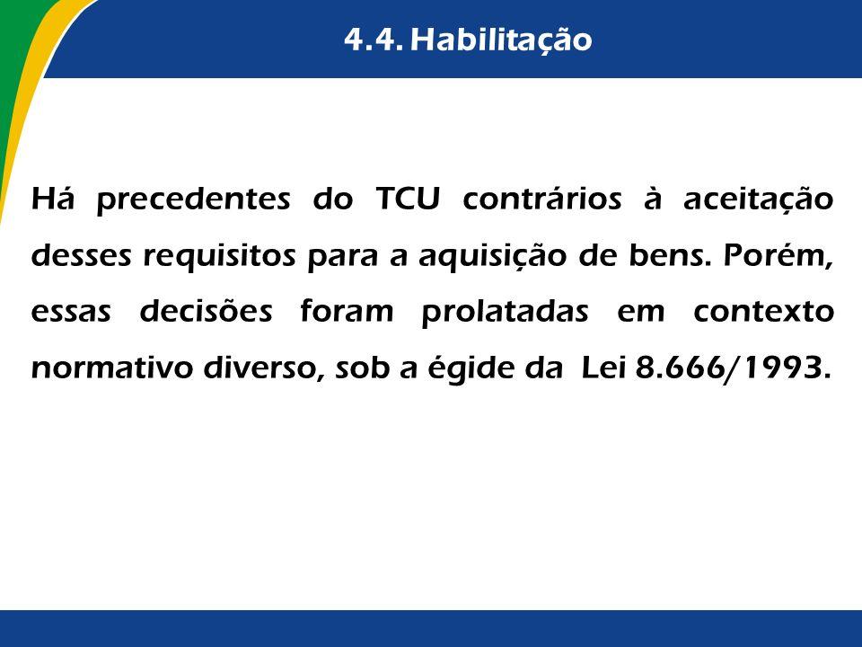 4.4. Habilitação Há precedentes do TCU contrários à aceitação desses requisitos para a aquisição de bens. Porém, essas decisões foram prolatadas em co
