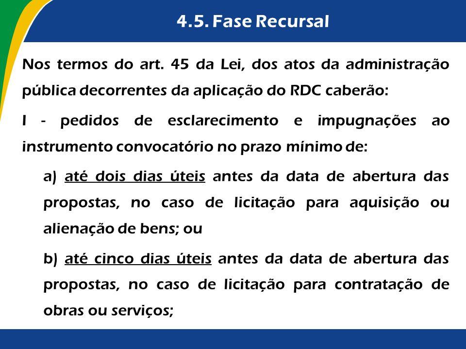 4.5. Fase Recursal Nos termos do art. 45 da Lei, dos atos da administração pública decorrentes da aplicação do RDC caberão: I - pedidos de esclarecime