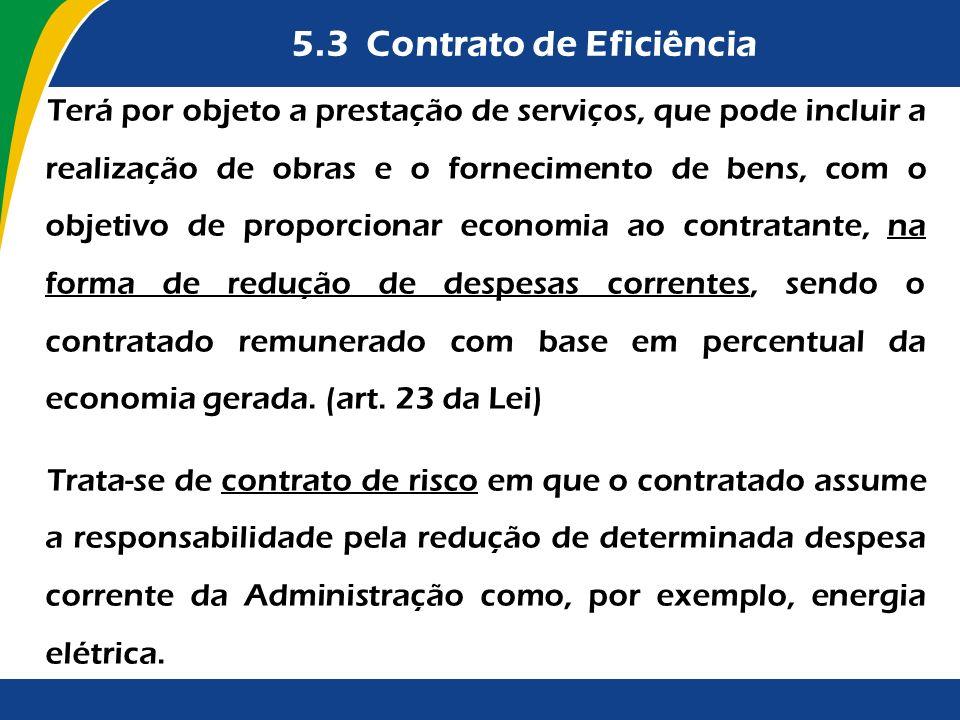 5.3 Contrato de Eficiência Terá por objeto a prestação de serviços, que pode incluir a realização de obras e o fornecimento de bens, com o objetivo de