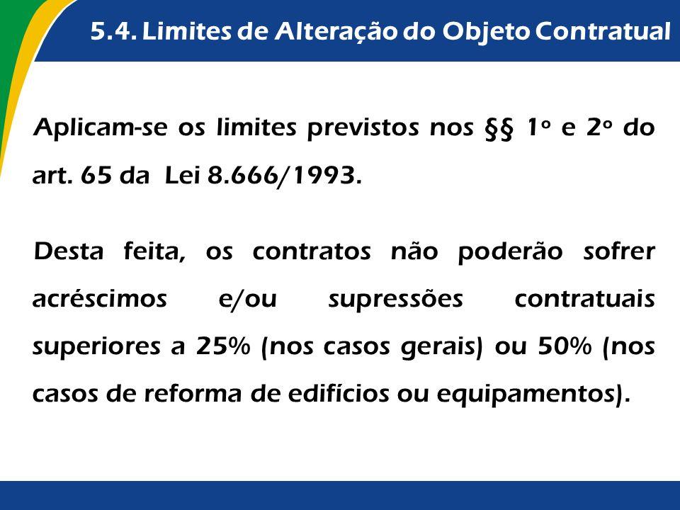 5.4. Limites de Alteração do Objeto Contratual Aplicam-se os limites previstos nos §§ 1º e 2º do art. 65 da Lei 8.666/1993. Desta feita, os contratos