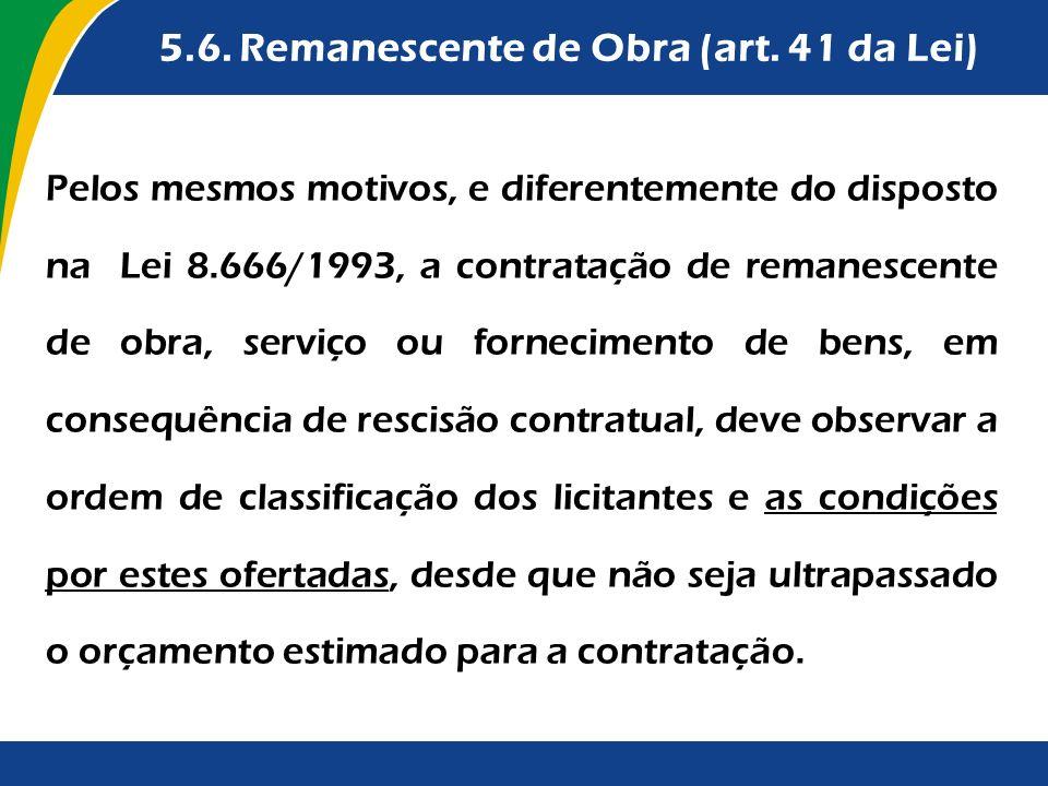 5.6. Remanescente de Obra (art. 41 da Lei) Pelos mesmos motivos, e diferentemente do disposto na Lei 8.666/1993, a contratação de remanescente de obra