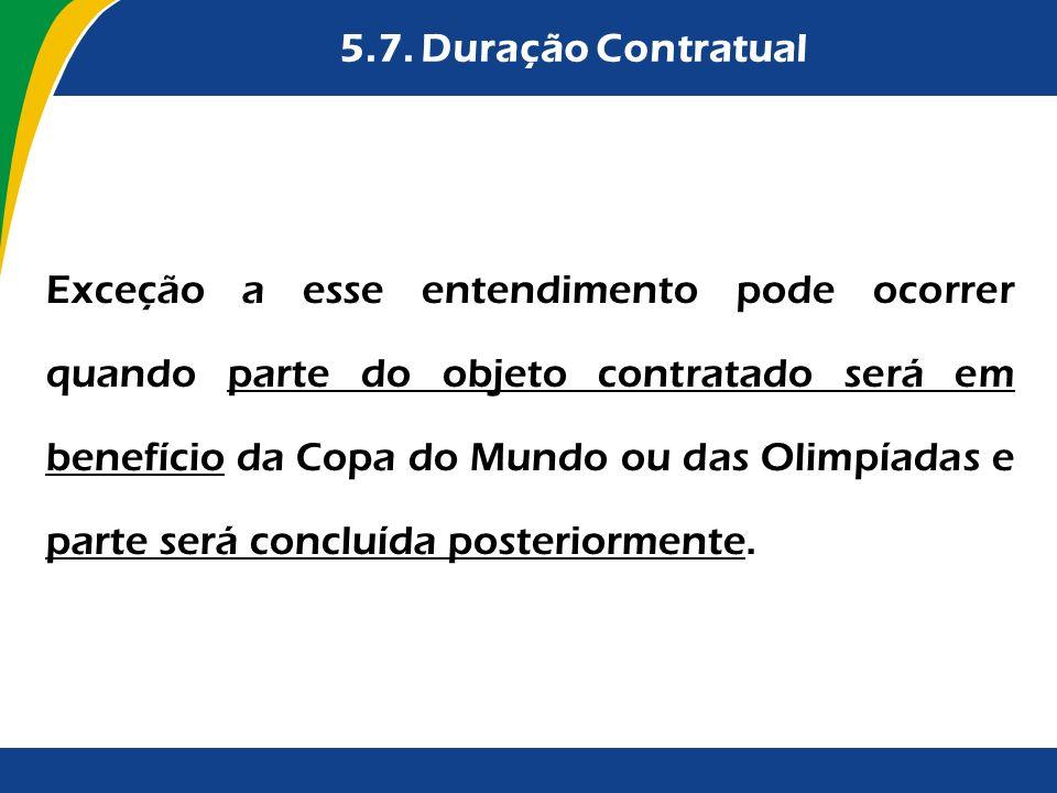 5.7. Duração Contratual Exceção a esse entendimento pode ocorrer quando parte do objeto contratado será em benefício da Copa do Mundo ou das Olimpíada