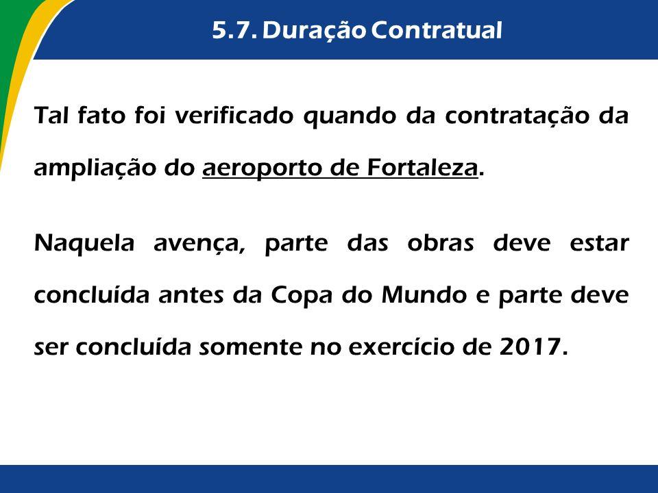 5.7. Duração Contratual Tal fato foi verificado quando da contratação da ampliação do aeroporto de Fortaleza. Naquela avença, parte das obras deve est