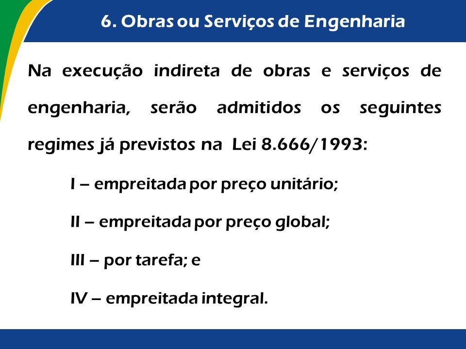 6. Obras ou Serviços de Engenharia Na execução indireta de obras e serviços de engenharia, serão admitidos os seguintes regimes já previstos na Lei 8.
