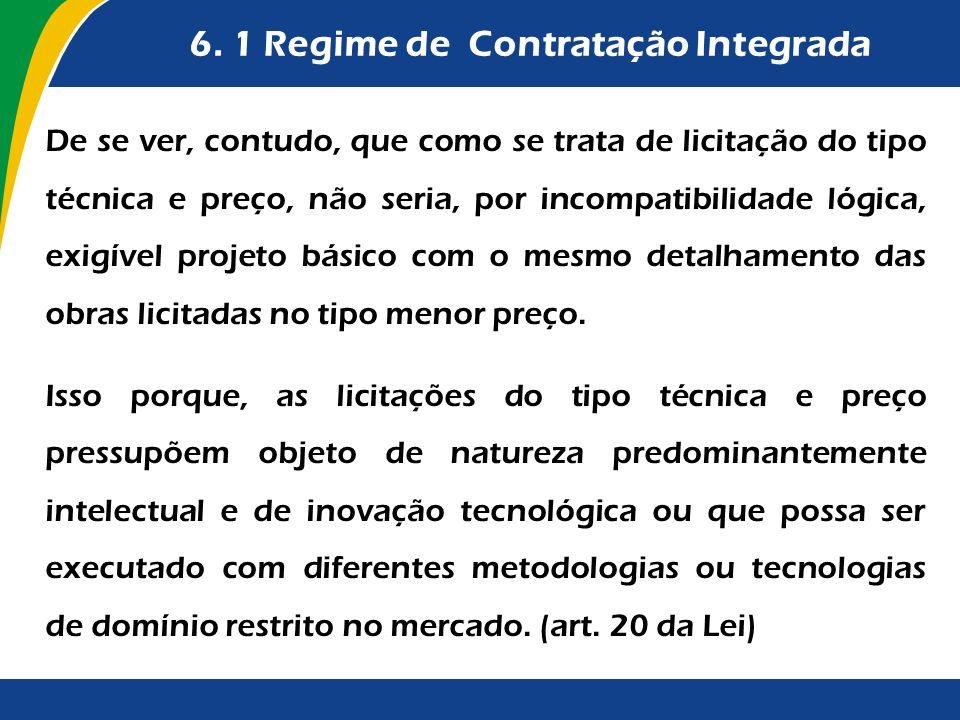 6. 1 Regime de Contratação Integrada De se ver, contudo, que como se trata de licitação do tipo técnica e preço, não seria, por incompatibilidade lógi