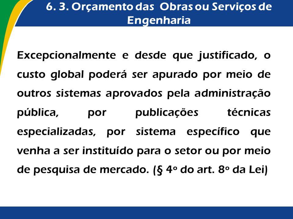 6. 3. Orçamento das Obras ou Serviços de Engenharia Excepcionalmente e desde que justificado, o custo global poderá ser apurado por meio de outros sis