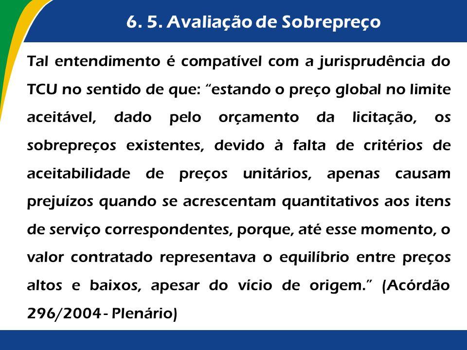 6. 5. Avaliação de Sobrepreço Tal entendimento é compatível com a jurisprudência do TCU no sentido de que: estando o preço global no limite aceitável,