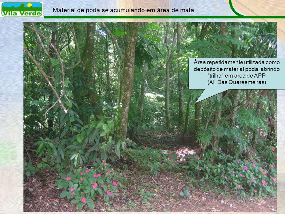 Material de poda se acumulando em área de mata Área repetidamente utilizada como depósito de material poda, abrindo trilha em área de APP (Al. Das Qua