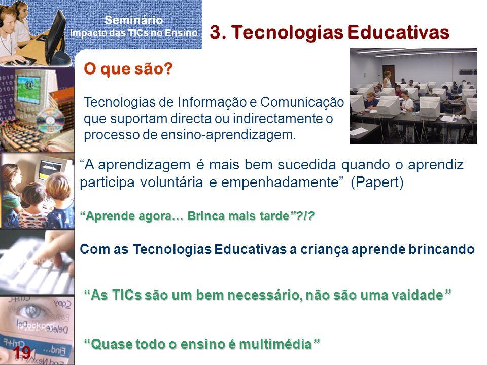 Seminário Impacto das TICs no Ensino 19 3. Tecnologias Educativas As TICs são um bem necessário, não são uma vaidadeAs TICs são um bem necessário, não