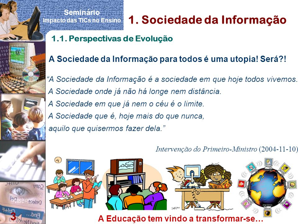 Seminário Impacto das TICs no Ensino 3 1. Sociedade da Informação 1.1. Perspectivas de Evolução A Sociedade da Informação é a sociedade em que hoje to