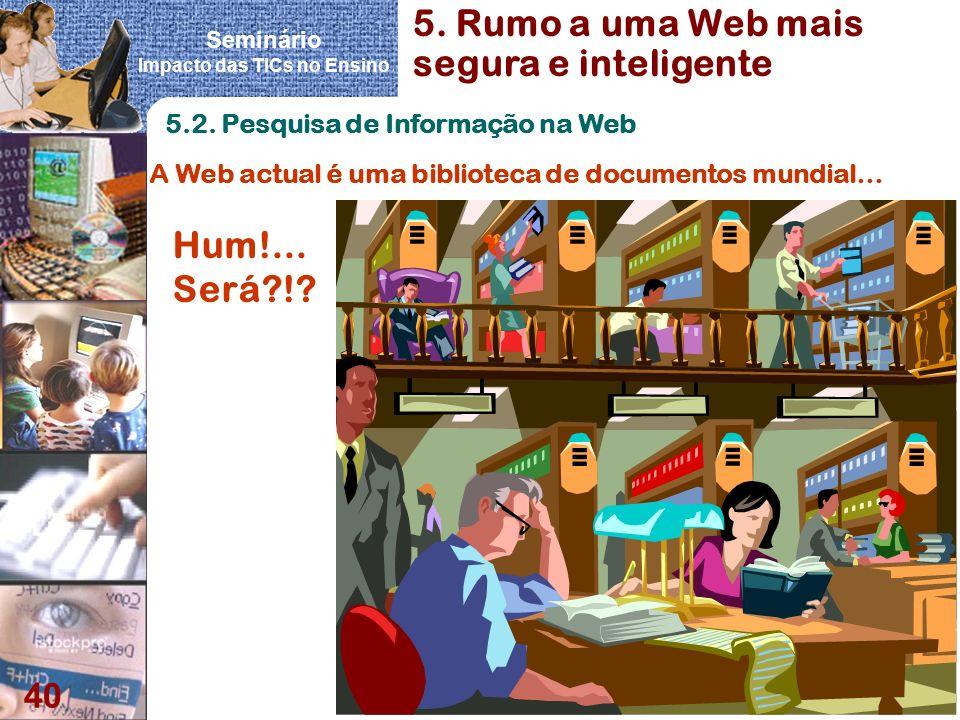 Seminário Impacto das TICs no Ensino 40 5.2. Pesquisa de Informação na Web A Web actual é uma biblioteca de documentos mundial… 5. Rumo a uma Web mais