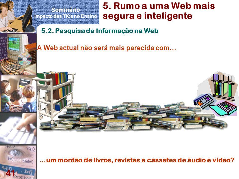 Seminário Impacto das TICs no Ensino 41 5.2. Pesquisa de Informação na Web A Web actual não será mais parecida com… …um montão de livros, revistas e c