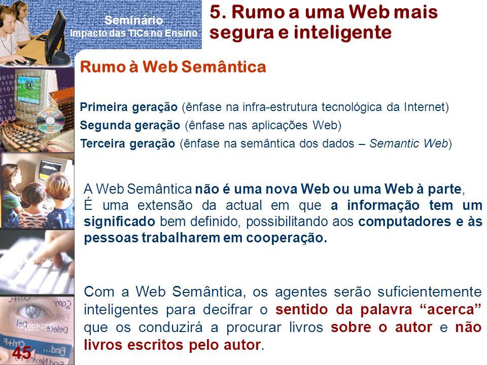 Seminário Impacto das TICs no Ensino 45 Rumo à Web Semântica A Web Semântica não é uma nova Web ou uma Web à parte, É uma extensão da actual em que a