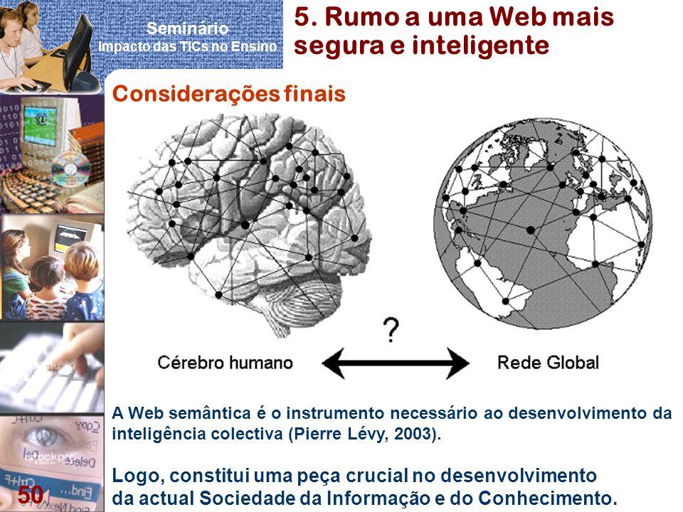 Seminário Impacto das TICs no Ensino 50 Considerações finais A Web semântica é o instrumento necessário ao desenvolvimento da inteligência colectiva (