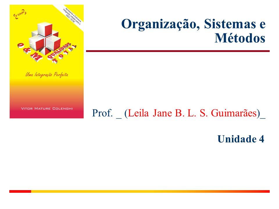 Unidade 4 Organização, Sistemas e Métodos Prof. _ (Leila Jane B. L. S. Guimarães)_