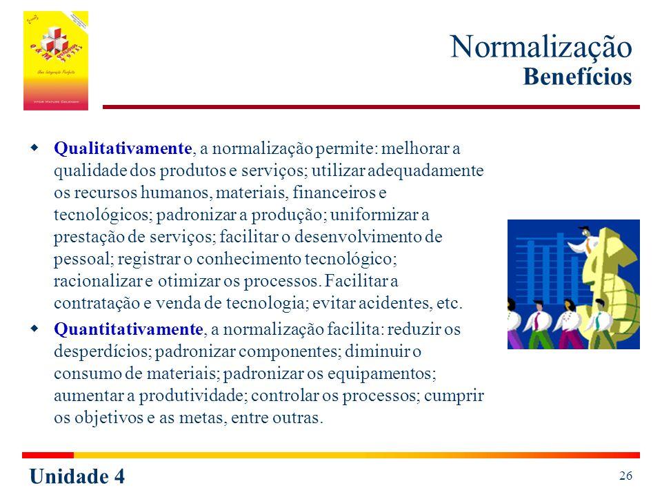 Unidade 4 26 Normalização Benefícios Qualitativamente, a normalização permite: melhorar a qualidade dos produtos e serviços; utilizar adequadamente os
