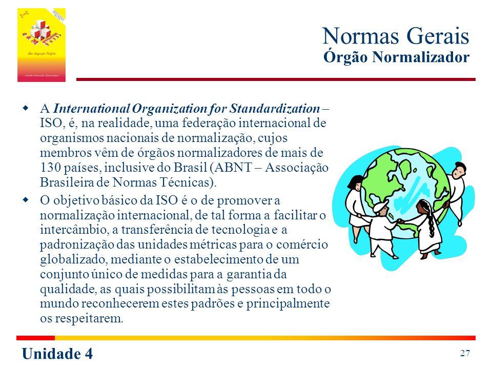 Unidade 4 27 Normas Gerais Órgão Normalizador A International Organization for Standardization – ISO, é, na realidade, uma federação internacional de organismos nacionais de normalização, cujos membros vêm de órgãos normalizadores de mais de 130 países, inclusive do Brasil (ABNT – Associação Brasileira de Normas Técnicas).