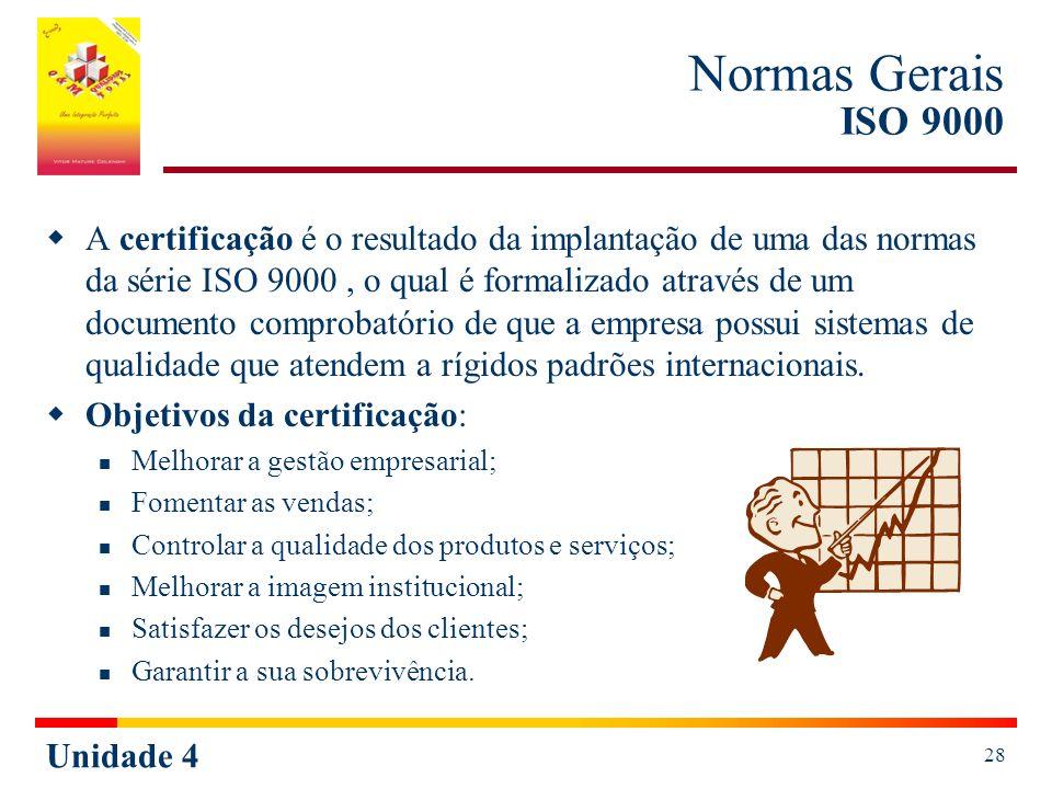 Unidade 4 28 Normas Gerais ISO 9000 A certificação é o resultado da implantação de uma das normas da série ISO 9000, o qual é formalizado através de um documento comprobatório de que a empresa possui sistemas de qualidade que atendem a rígidos padrões internacionais.