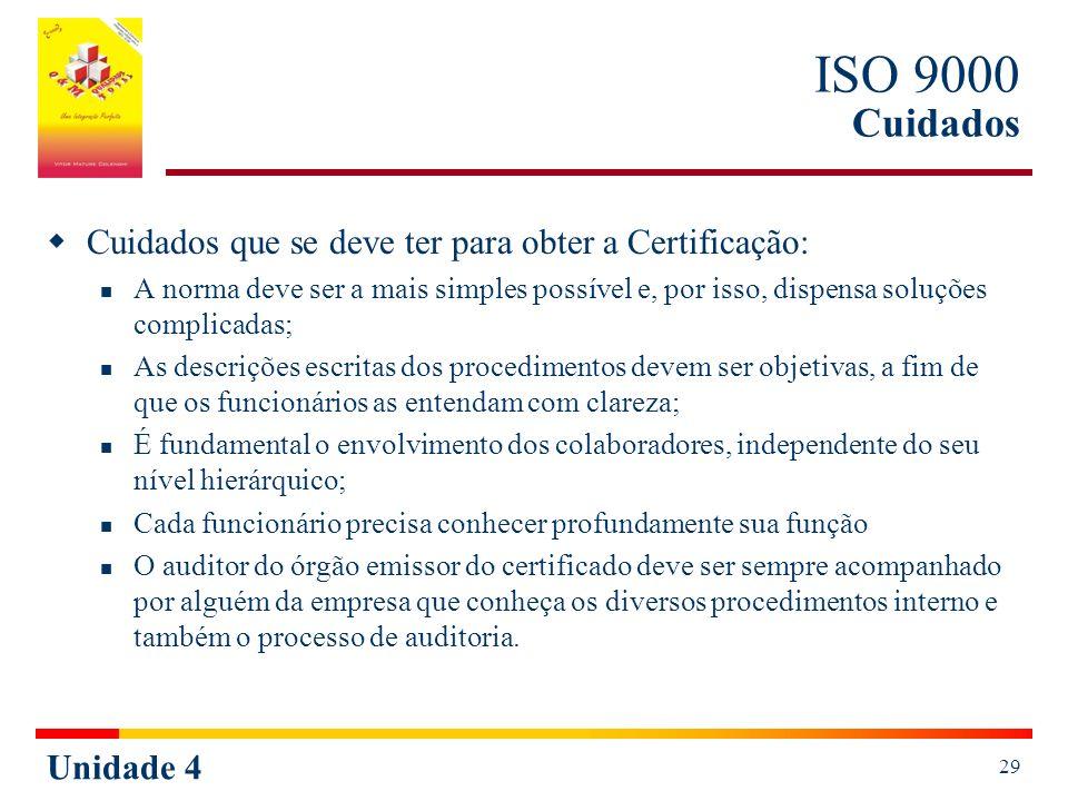 Unidade 4 29 ISO 9000 Cuidados Cuidados que se deve ter para obter a Certificação: A norma deve ser a mais simples possível e, por isso, dispensa soluções complicadas; As descrições escritas dos procedimentos devem ser objetivas, a fim de que os funcionários as entendam com clareza; É fundamental o envolvimento dos colaboradores, independente do seu nível hierárquico; Cada funcionário precisa conhecer profundamente sua função O auditor do órgão emissor do certificado deve ser sempre acompanhado por alguém da empresa que conheça os diversos procedimentos interno e também o processo de auditoria.
