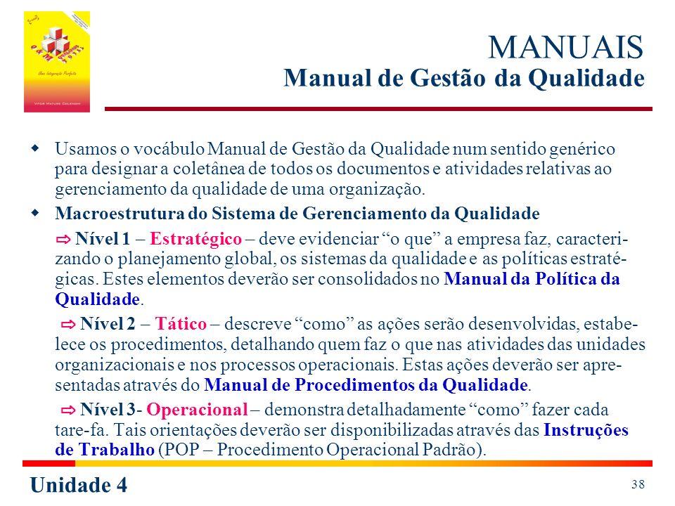 Unidade 4 38 MANUAIS Manual de Gestão da Qualidade Usamos o vocábulo Manual de Gestão da Qualidade num sentido genérico para designar a coletânea de todos os documentos e atividades relativas ao gerenciamento da qualidade de uma organização.