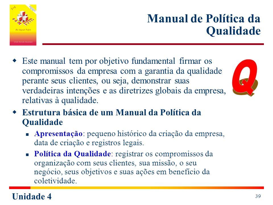 Unidade 4 39 Manual de Política da Qualidade Este manual tem por objetivo fundamental firmar os compromissos da empresa com a garantia da qualidade pe
