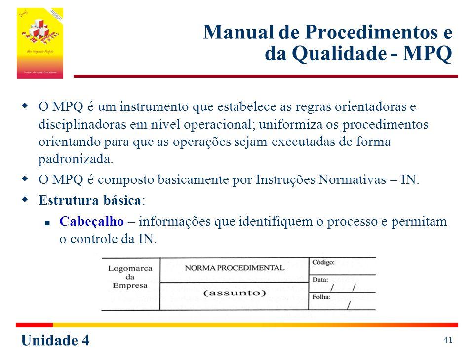 Unidade 4 41 Manual de Procedimentos e da Qualidade - MPQ O MPQ é um instrumento que estabelece as regras orientadoras e disciplinadoras em nível operacional; uniformiza os procedimentos orientando para que as operações sejam executadas de forma padronizada.