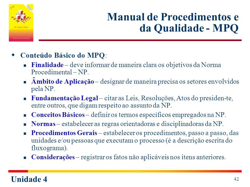 Unidade 4 42 Manual de Procedimentos e da Qualidade - MPQ Conteúdo Básico do MPQ: Finalidade – deve informar de maneira clara os objetivos da Norma Procedimental – NP.