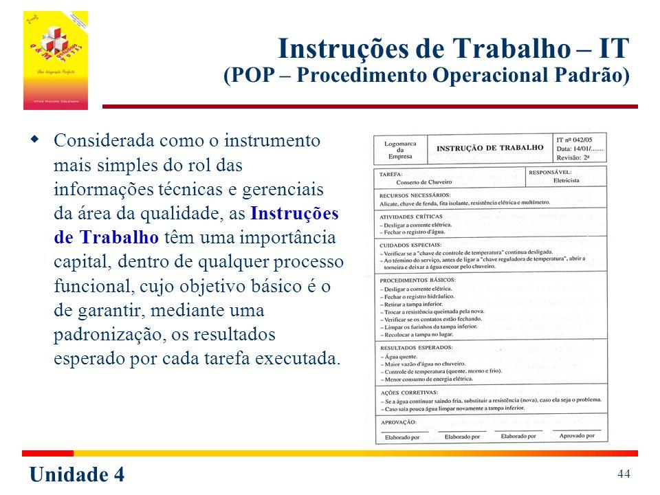 Unidade 4 44 Instruções de Trabalho – IT (POP – Procedimento Operacional Padrão) Considerada como o instrumento mais simples do rol das informações té