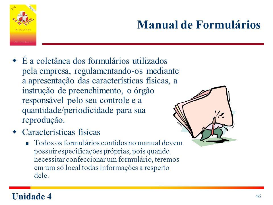 Unidade 4 46 Manual de Formulários É a coletânea dos formulários utilizados pela empresa, regulamentando-os mediante a apresentação das características físicas, a instrução de preenchimento, o órgão responsável pelo seu controle e a quantidade/periodicidade para sua reprodução.