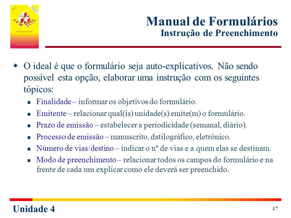 Unidade 4 47 Manual de Formulários Instrução de Preenchimento O ideal é que o formulário seja auto-explicativos. Não sendo possível esta opção, elabor