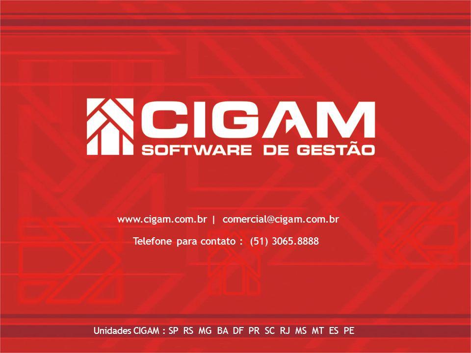 www.cigam.com.br| comercial@cigam.com.br Unidades CIGAM : SP, MG, RS, SC, PR, BA, RJ, DF, GO Telefone para contato : 51 – 3065.8888 www.cigam.com.br |