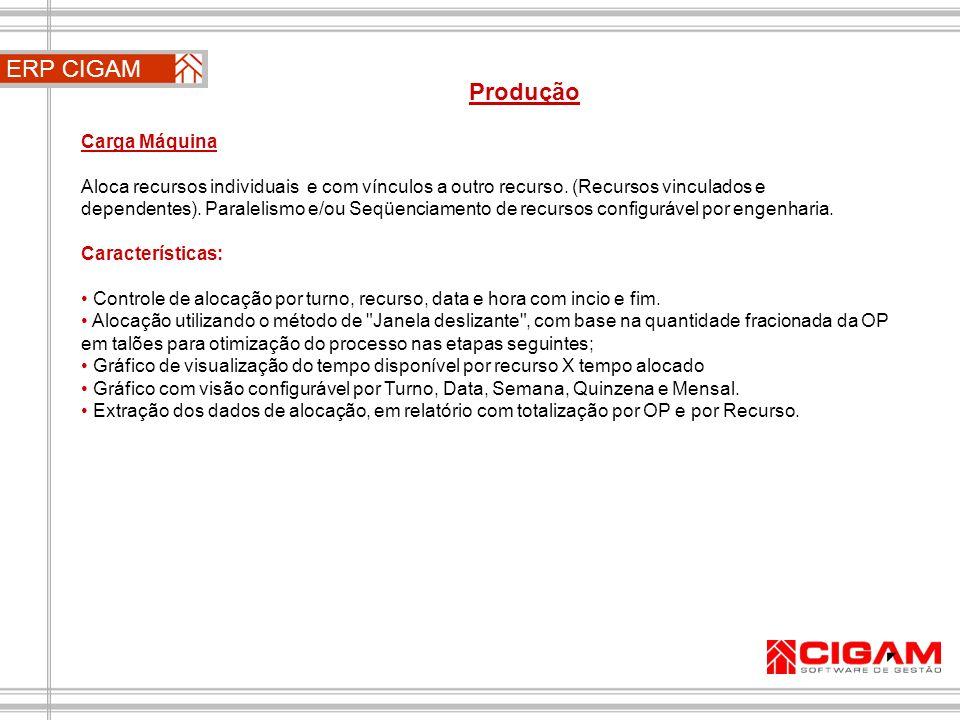 ERP CIGAM Produção Carga Máquina Aloca recursos individuais e com vínculos a outro recurso. (Recursos vinculados e dependentes). Paralelismo e/ou Seqü