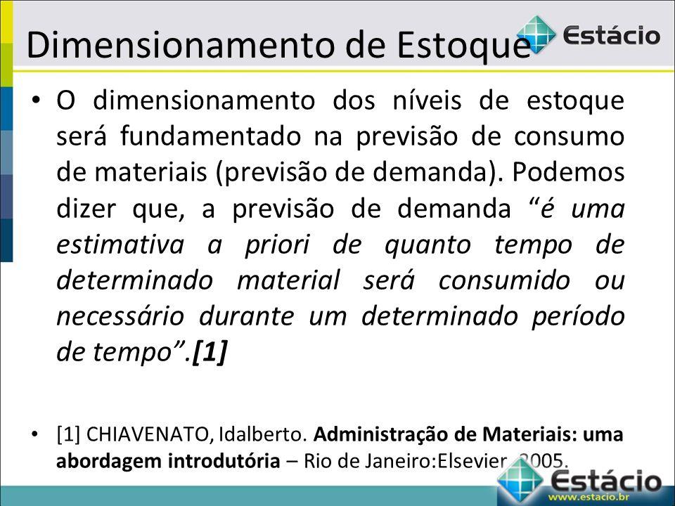 Dimensionamento de Estoque O dimensionamento dos níveis de estoque será fundamentado na previsão de consumo de materiais (previsão de demanda).