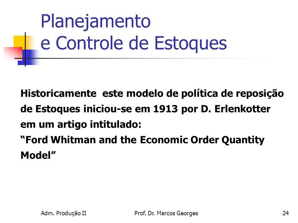 Adm. Produção IIProf. Dr. Marcos Georges24 Historicamente este modelo de política de reposição de Estoques iniciou-se em 1913 por D. Erlenkotter em um