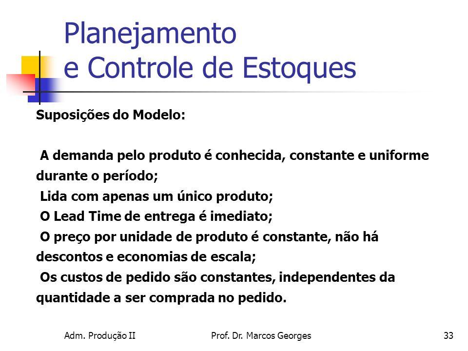 Adm. Produção IIProf. Dr. Marcos Georges33 Suposições do Modelo: A demanda pelo produto é conhecida, constante e uniforme durante o período; Lida com