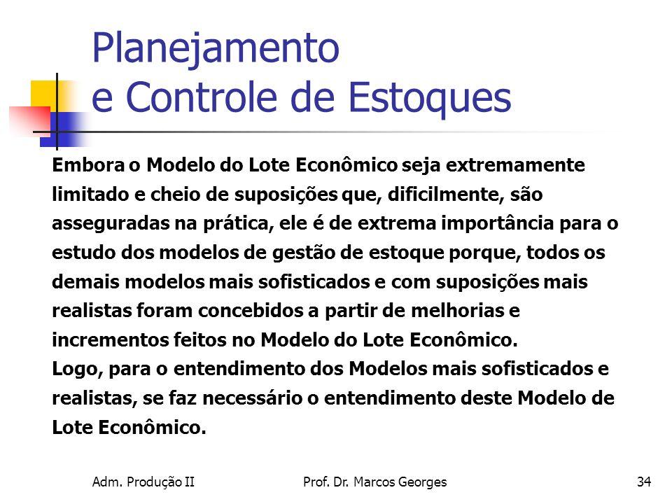 Adm. Produção IIProf. Dr. Marcos Georges34 Embora o Modelo do Lote Econômico seja extremamente limitado e cheio de suposições que, dificilmente, são a