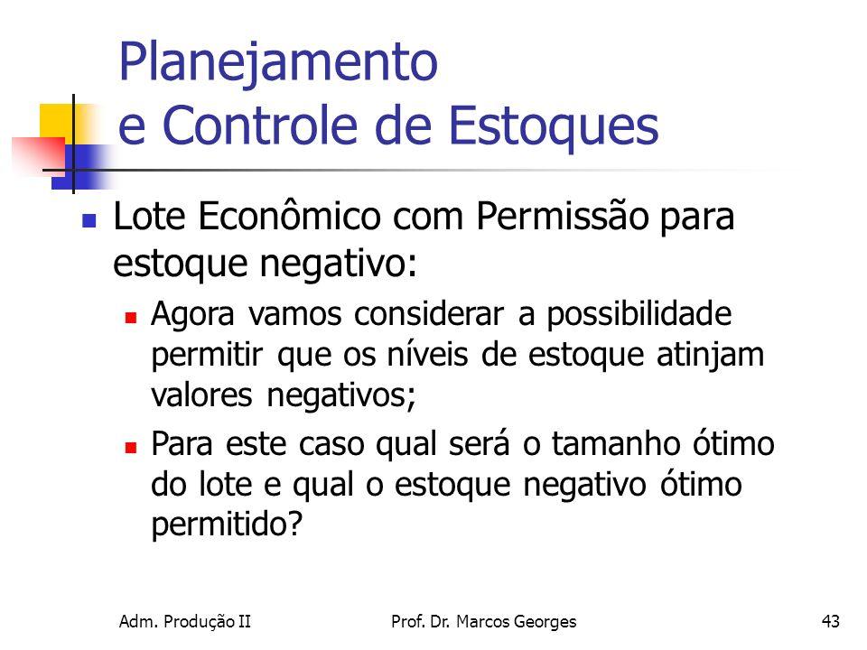 Adm. Produção IIProf. Dr. Marcos Georges43 Planejamento e Controle de Estoques Lote Econômico com Permissão para estoque negativo: Agora vamos conside